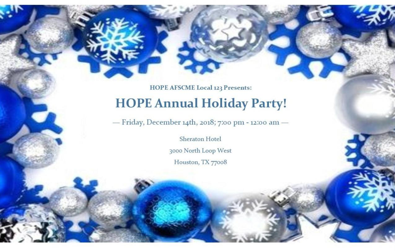 HOPE Local 123 presents the HOPE Annual Holiday Party, Friday, December 14th, 2018, from 7:00 PM to 12:00 AM, held at the Houston Sheraton, 3000 North Loop West, Houston, TX 77008.